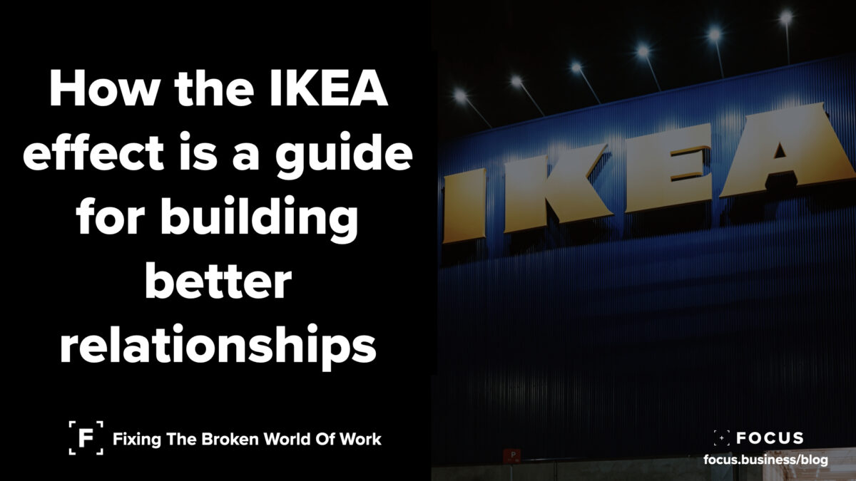 How the IKEA effect is a guide for building better relationships