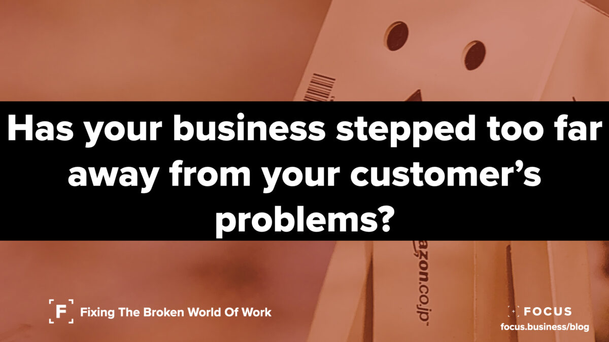 Has your business stepped too far away from your customer's problems?
