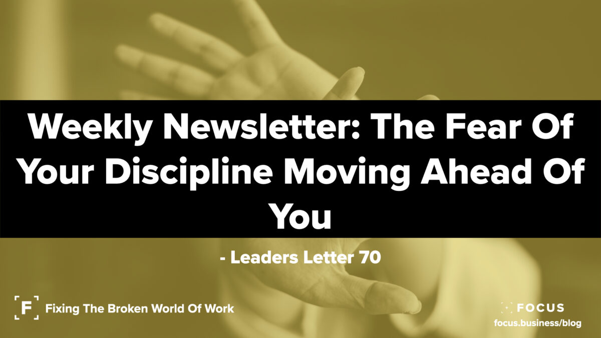 Leaders Letter 70 - The fear of your discipline moving on ahead of you